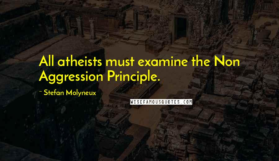 Stefan Molyneux quotes: All atheists must examine the Non Aggression Principle.