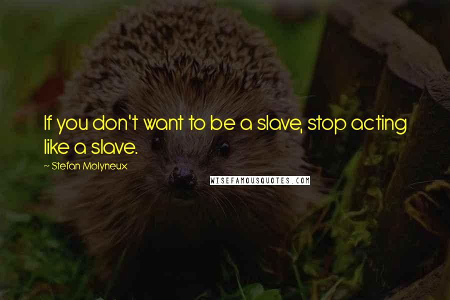 Stefan Molyneux quotes: If you don't want to be a slave, stop acting like a slave.