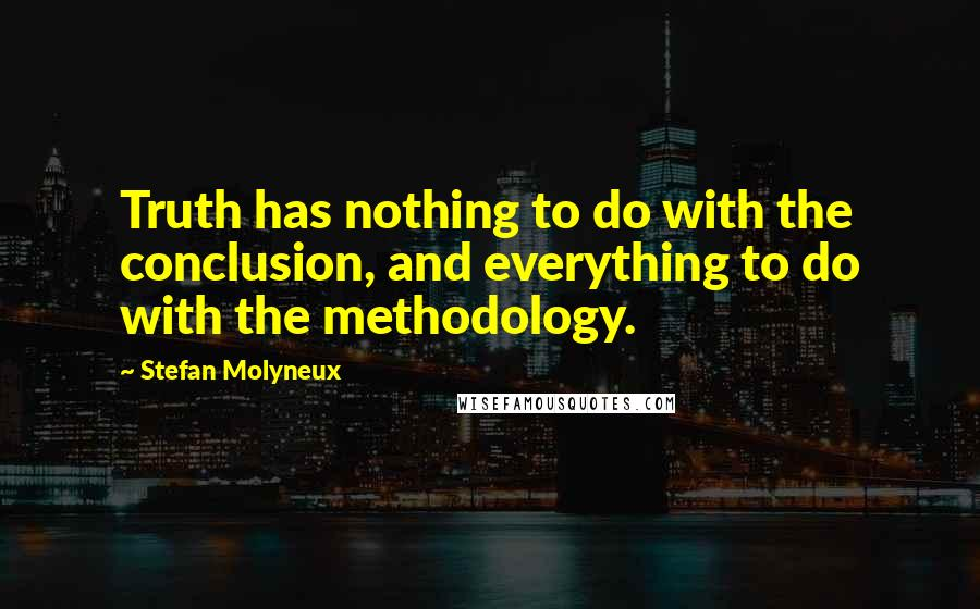 Stefan Molyneux quotes: Truth has nothing to do with the conclusion, and everything to do with the methodology.