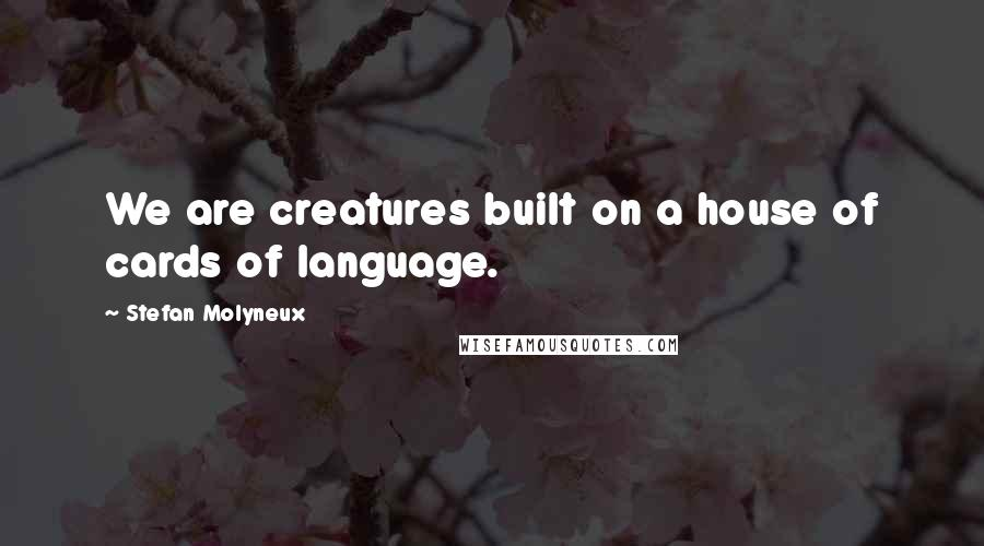 Stefan Molyneux quotes: We are creatures built on a house of cards of language.