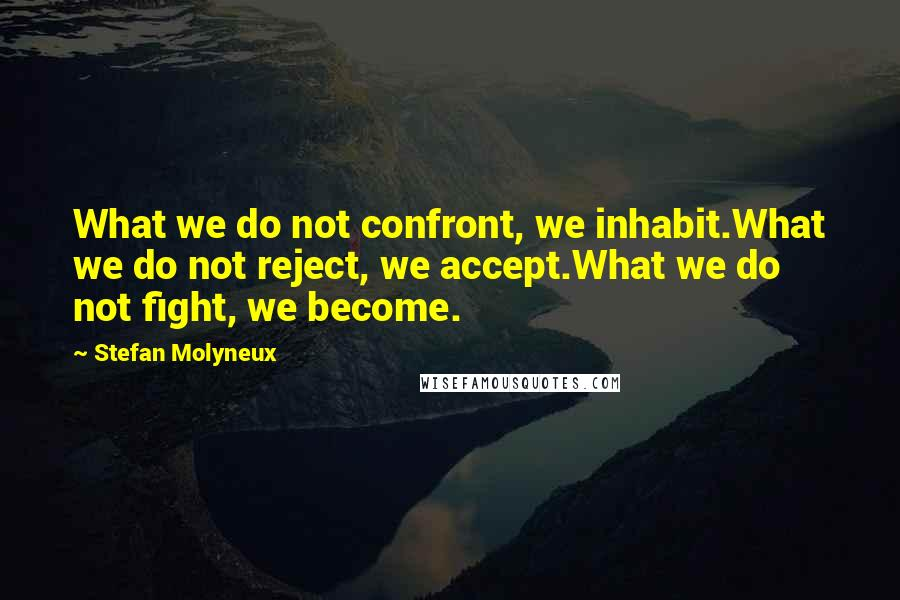 Stefan Molyneux quotes: What we do not confront, we inhabit.What we do not reject, we accept.What we do not fight, we become.