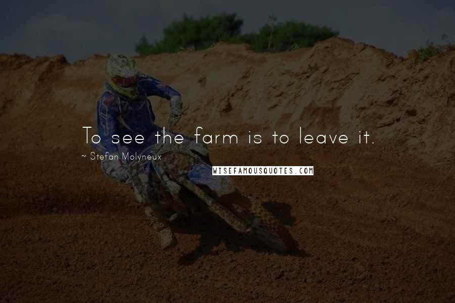 Stefan Molyneux quotes: To see the farm is to leave it.
