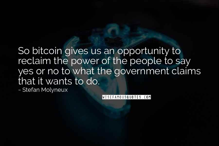 Stefan Molyneux quotes: So bitcoin gives us an opportunity to reclaim the power of the people to say yes or no to what the government claims that it wants to do.