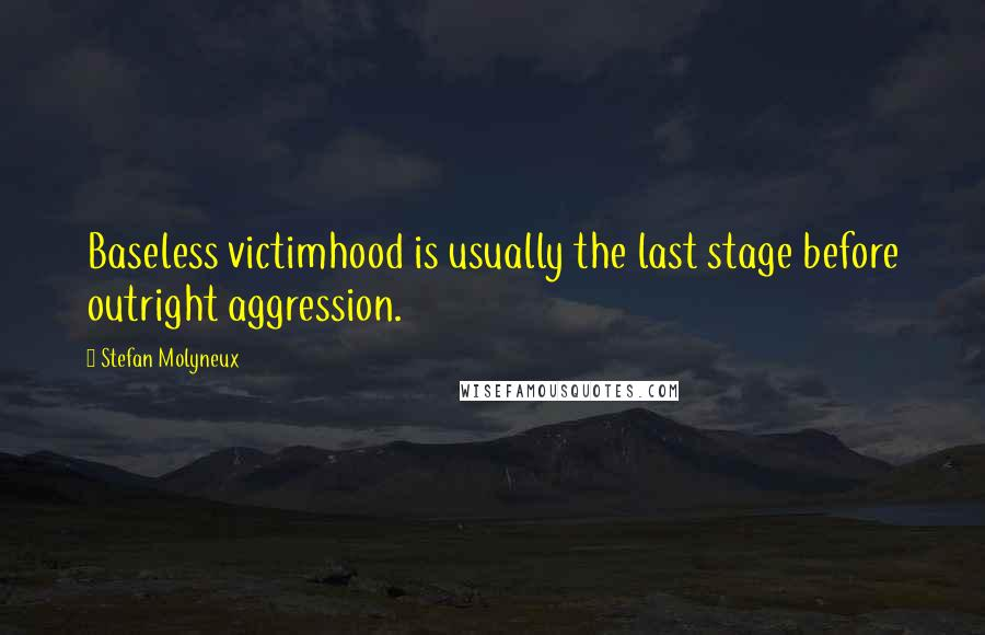 Stefan Molyneux quotes: Baseless victimhood is usually the last stage before outright aggression.