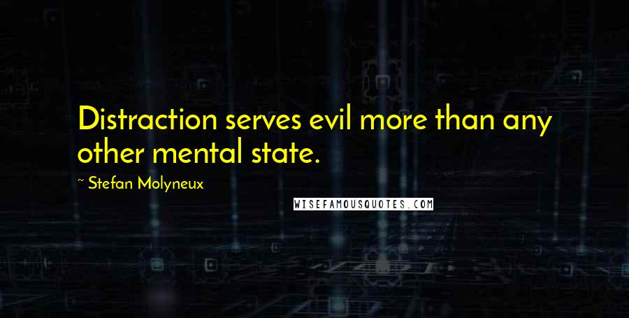 Stefan Molyneux quotes: Distraction serves evil more than any other mental state.