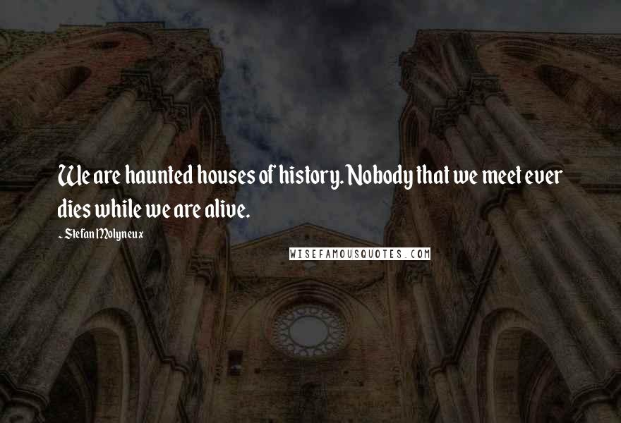 Stefan Molyneux quotes: We are haunted houses of history. Nobody that we meet ever dies while we are alive.