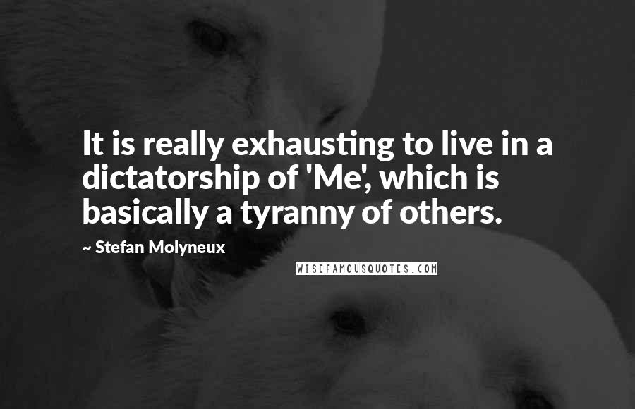 Stefan Molyneux quotes: It is really exhausting to live in a dictatorship of 'Me', which is basically a tyranny of others.