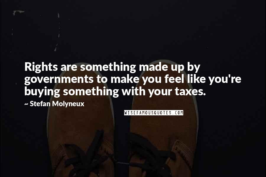 Stefan Molyneux quotes: Rights are something made up by governments to make you feel like you're buying something with your taxes.