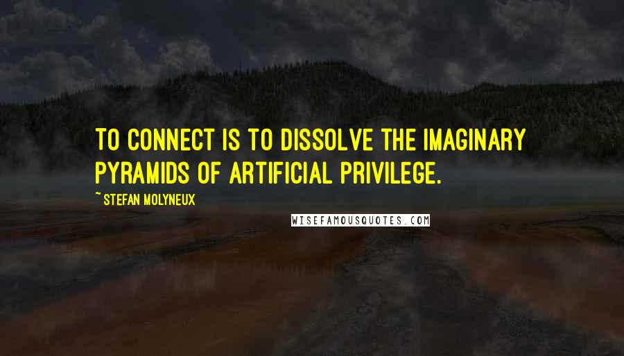 Stefan Molyneux quotes: To connect is to dissolve the imaginary pyramids of artificial privilege.