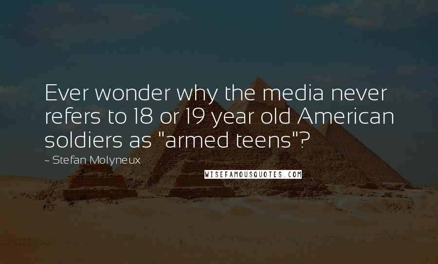 """Stefan Molyneux quotes: Ever wonder why the media never refers to 18 or 19 year old American soldiers as """"armed teens""""?"""