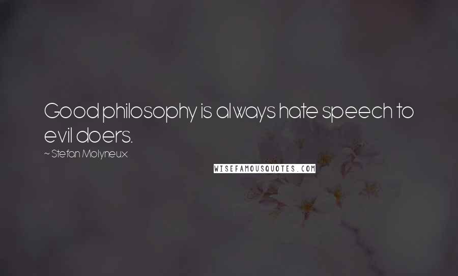Stefan Molyneux quotes: Good philosophy is always hate speech to evil doers.