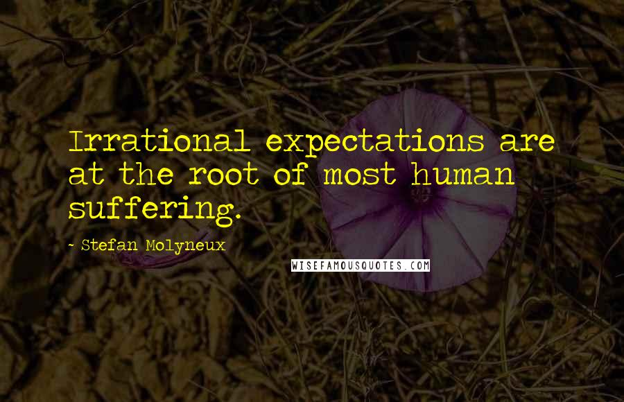 Stefan Molyneux quotes: Irrational expectations are at the root of most human suffering.