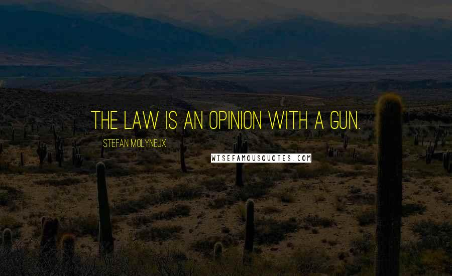 Stefan Molyneux quotes: The law is an opinion with a gun.