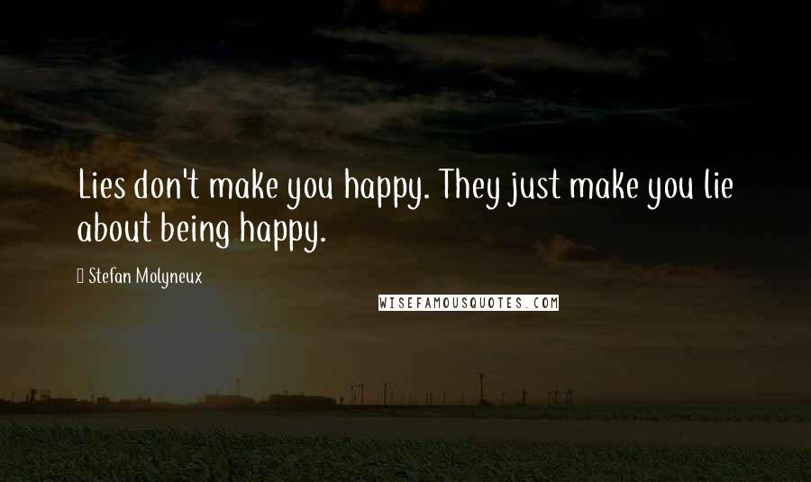 Stefan Molyneux quotes: Lies don't make you happy. They just make you lie about being happy.