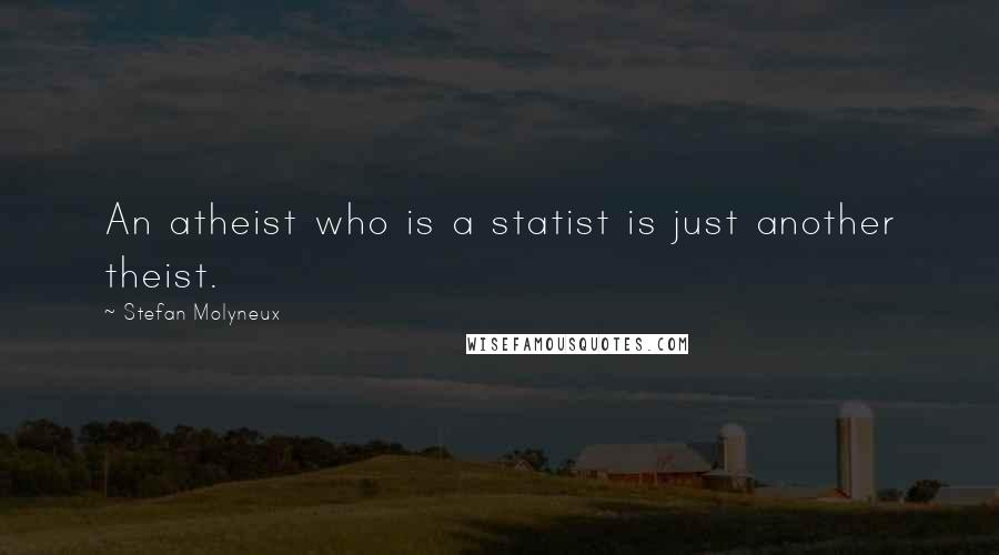 Stefan Molyneux quotes: An atheist who is a statist is just another theist.