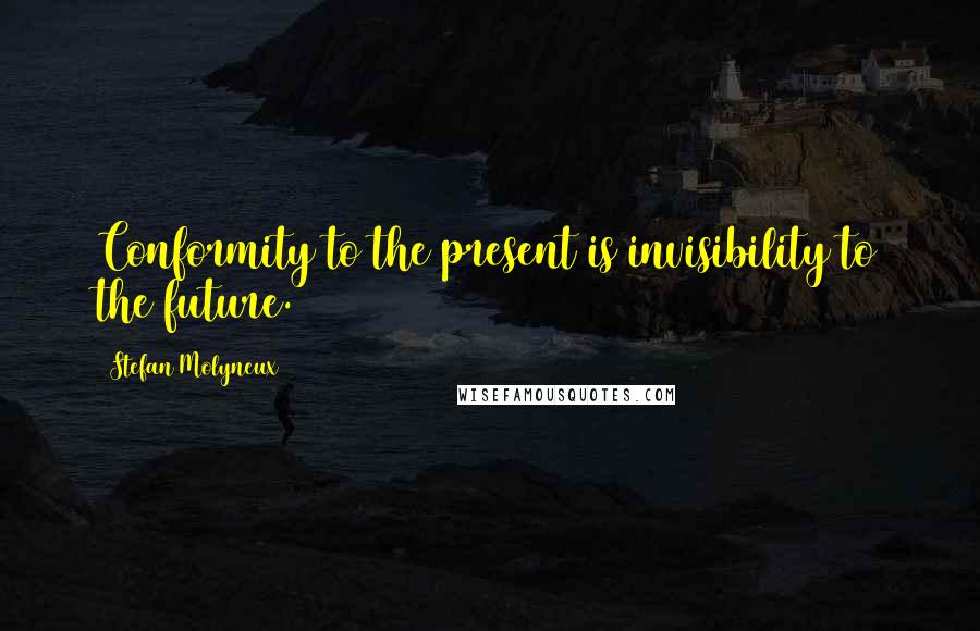 Stefan Molyneux quotes: Conformity to the present is invisibility to the future.