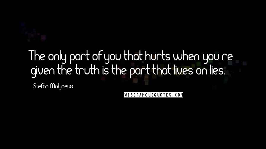 Stefan Molyneux quotes: The only part of you that hurts when you're given the truth is the part that lives on lies.