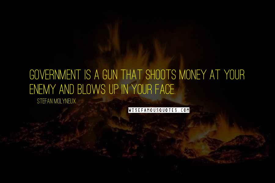 Stefan Molyneux quotes: Government is a gun that shoots money at your enemy and blows up in your face.