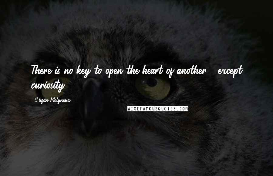 Stefan Molyneux quotes: There is no key to open the heart of another - except curiosity.