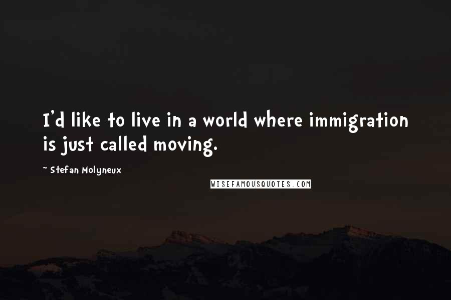 Stefan Molyneux quotes: I'd like to live in a world where immigration is just called moving.