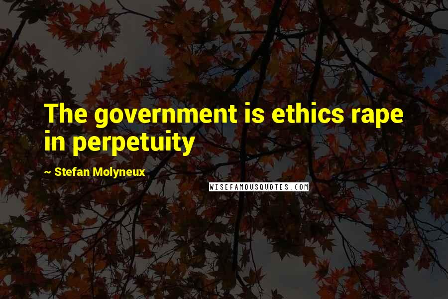 Stefan Molyneux quotes: The government is ethics rape in perpetuity