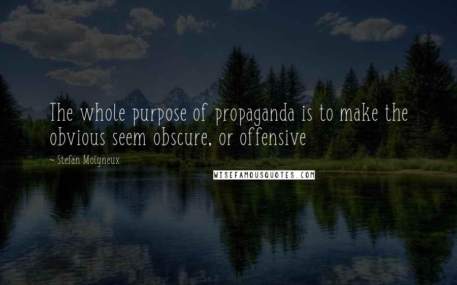 Stefan Molyneux quotes: The whole purpose of propaganda is to make the obvious seem obscure, or offensive
