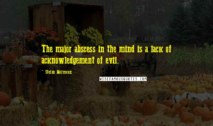 Stefan Molyneux quotes: The major abscess in the mind is a lack of acknowledgement of evil.