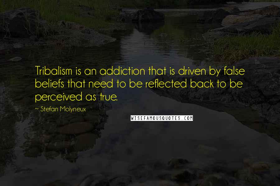Stefan Molyneux quotes: Tribalism is an addiction that is driven by false beliefs that need to be reflected back to be perceived as true.