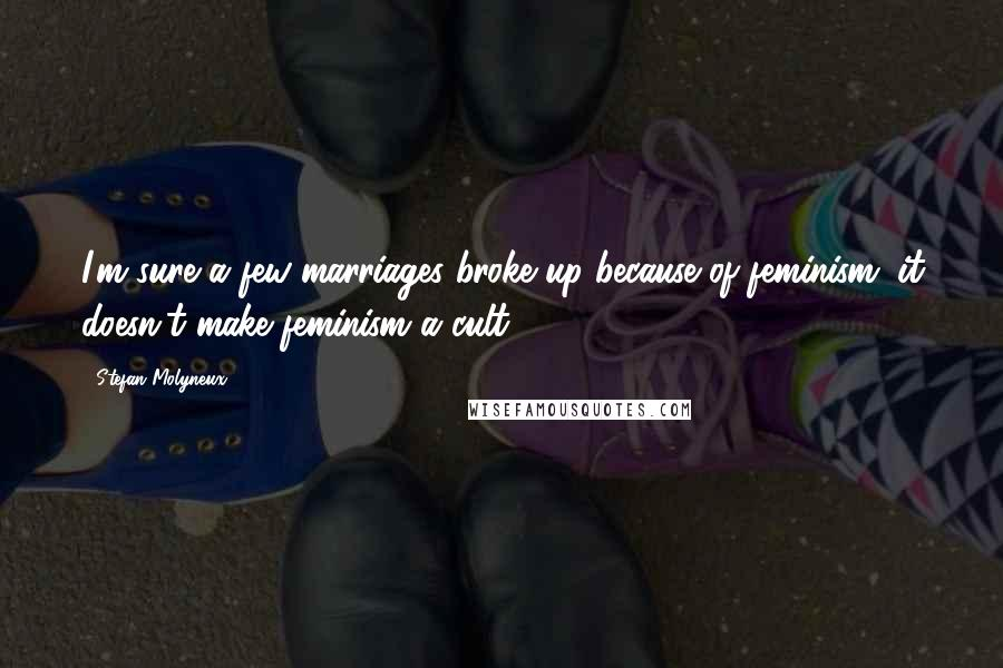 Stefan Molyneux quotes: I'm sure a few marriages broke up because of feminism; it doesn't make feminism a cult.