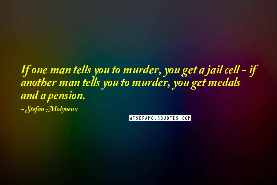 Stefan Molyneux quotes: If one man tells you to murder, you get a jail cell - if another man tells you to murder, you get medals and a pension.
