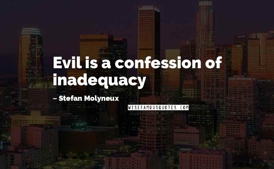 Stefan Molyneux quotes: Evil is a confession of inadequacy
