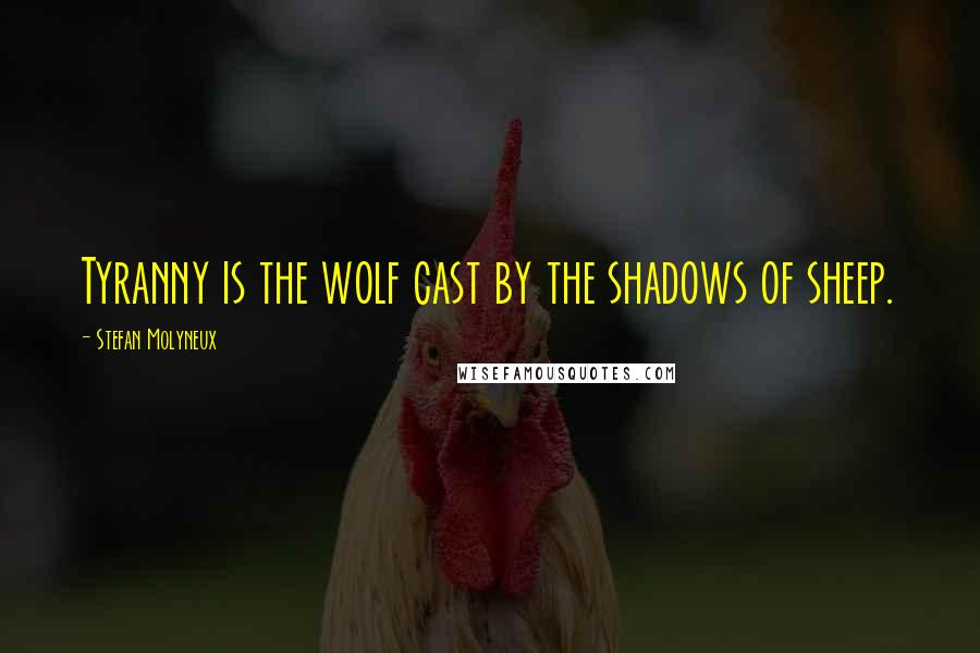 Stefan Molyneux quotes: Tyranny is the wolf cast by the shadows of sheep.