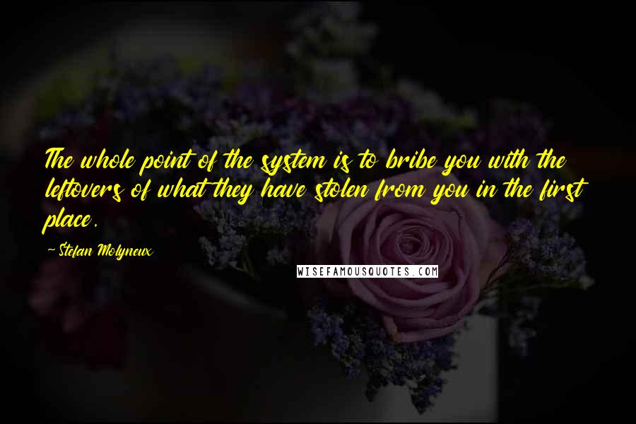 Stefan Molyneux quotes: The whole point of the system is to bribe you with the leftovers of what they have stolen from you in the first place.