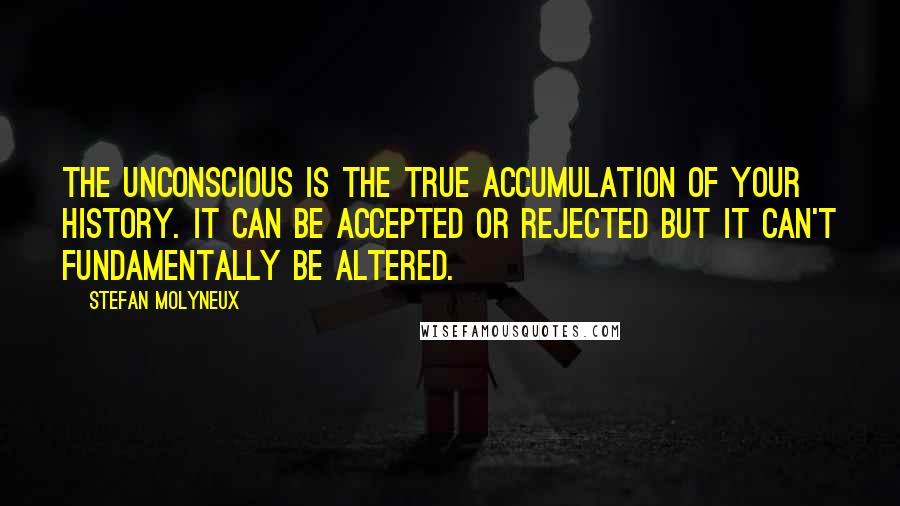 Stefan Molyneux quotes: The unconscious is the true accumulation of your history. It can be accepted or rejected but it can't fundamentally be altered.