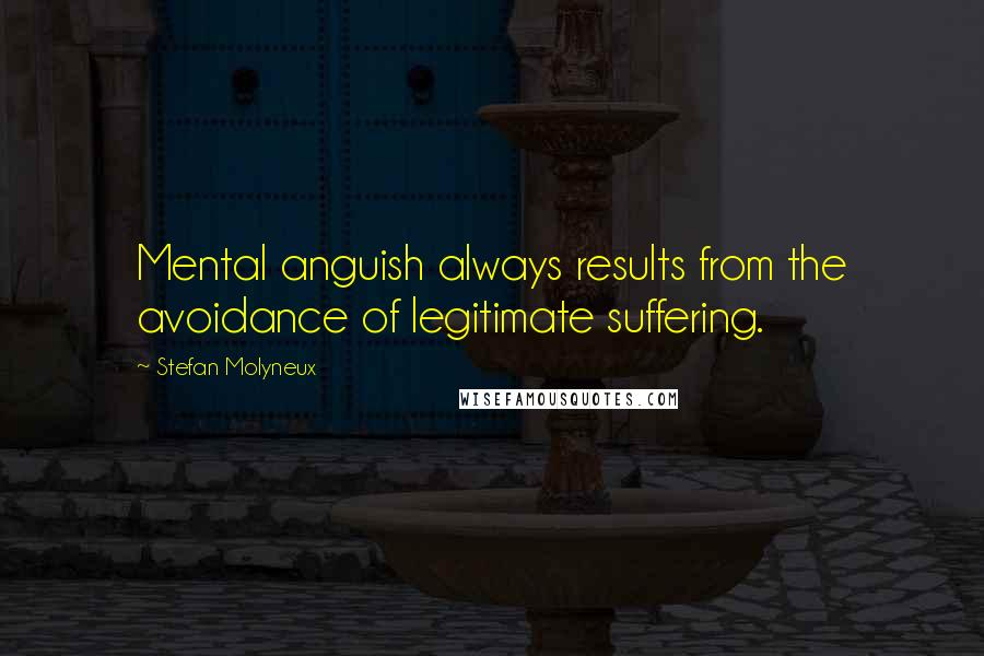 Stefan Molyneux quotes: Mental anguish always results from the avoidance of legitimate suffering.