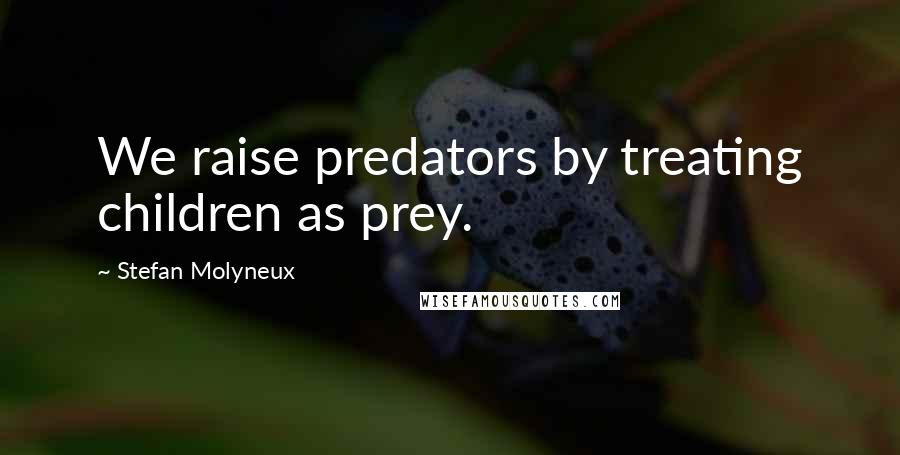 Stefan Molyneux quotes: We raise predators by treating children as prey.