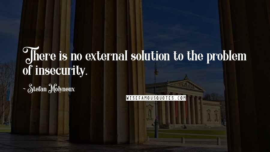 Stefan Molyneux quotes: There is no external solution to the problem of insecurity.