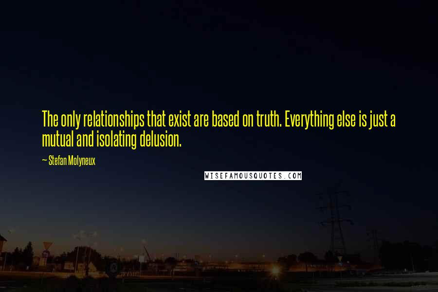 Stefan Molyneux quotes: The only relationships that exist are based on truth. Everything else is just a mutual and isolating delusion.