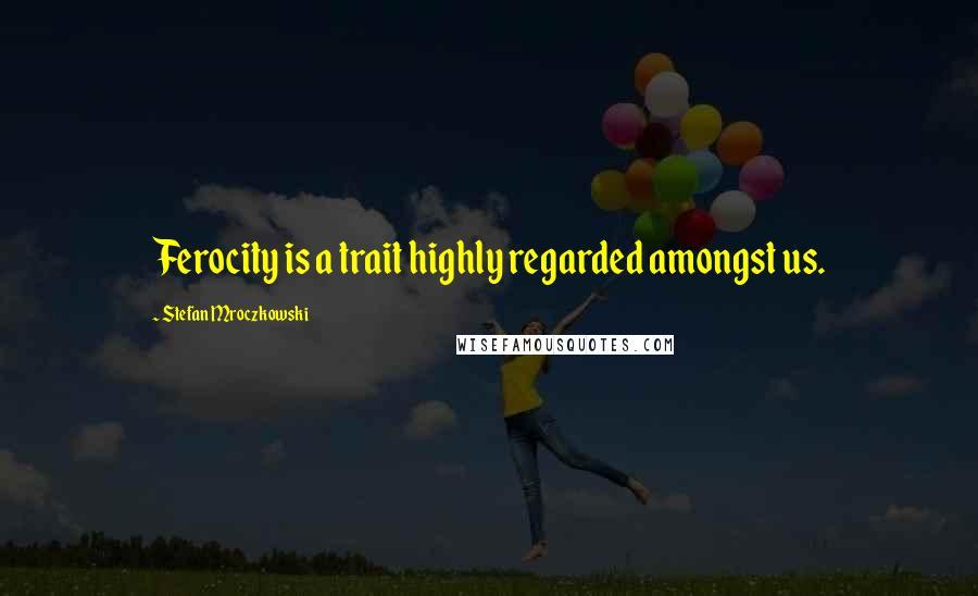 Stefan Mroczkowski quotes: Ferocity is a trait highly regarded amongst us.