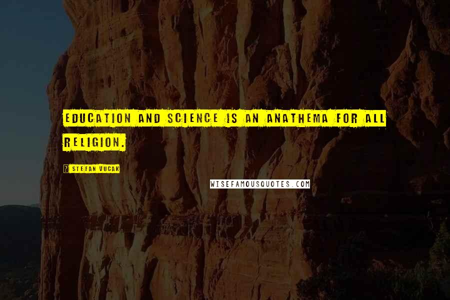 Stefan Vucak quotes: Education and science is an anathema for all religion.
