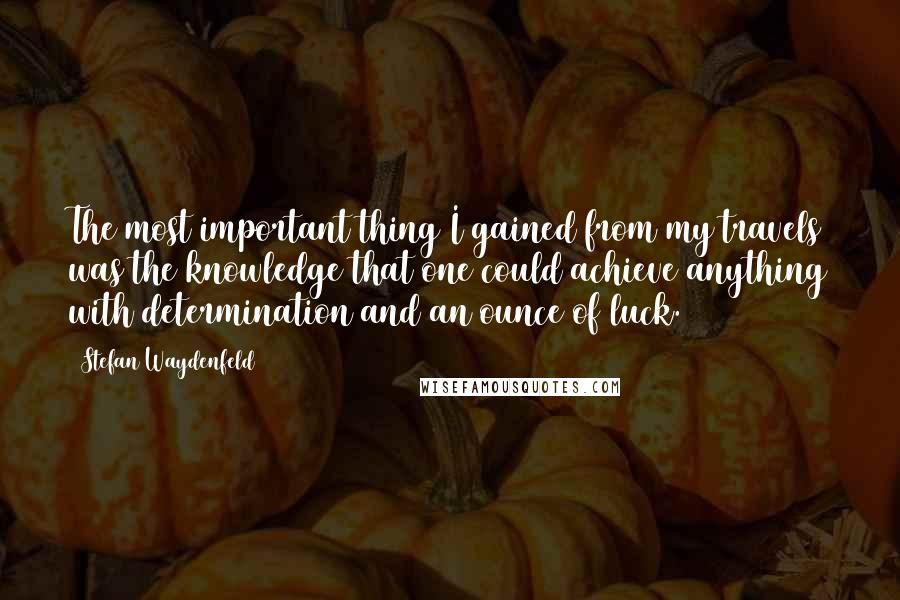 Stefan Waydenfeld quotes: The most important thing I gained from my travels was the knowledge that one could achieve anything with determination and an ounce of luck.