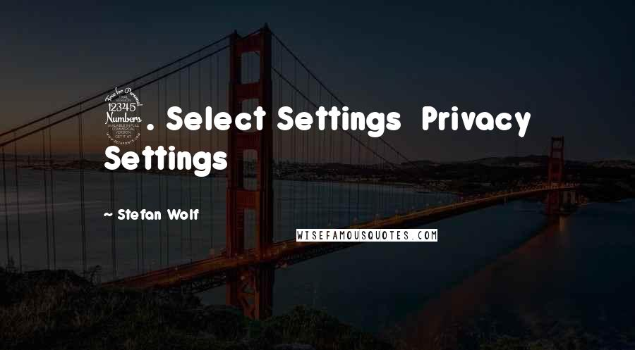 Stefan Wolf quotes: 3. Select Settings Privacy Settings