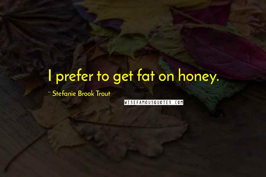 Stefanie Brook Trout quotes: I prefer to get fat on honey.