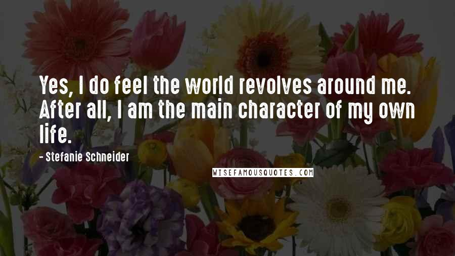 Stefanie Schneider quotes: Yes, I do feel the world revolves around me. After all, I am the main character of my own life.