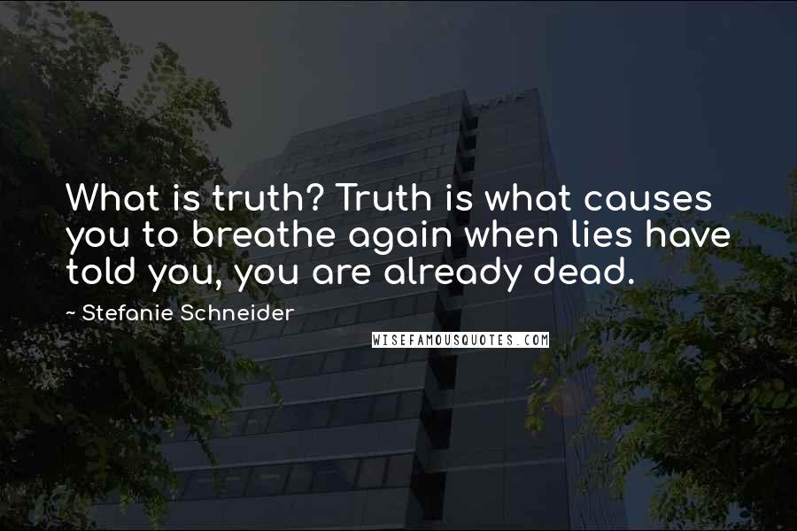 Stefanie Schneider quotes: What is truth? Truth is what causes you to breathe again when lies have told you, you are already dead.