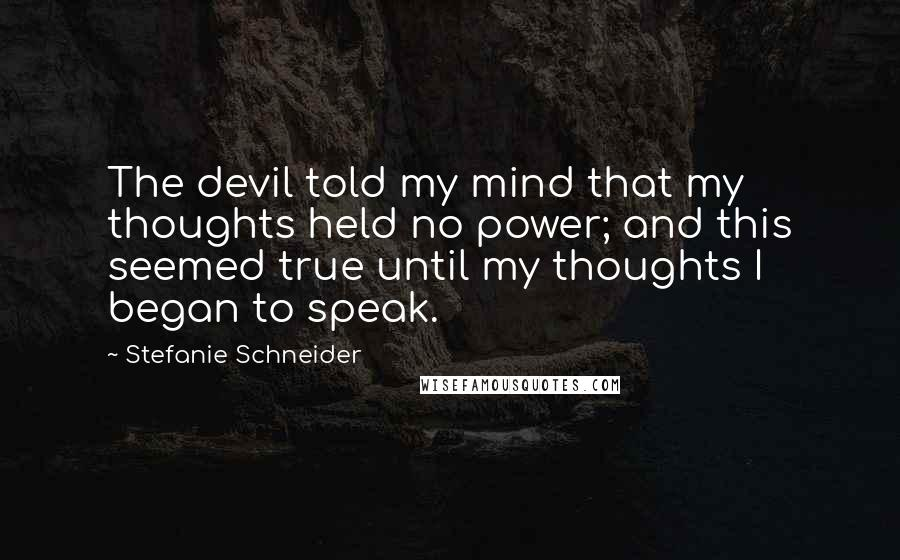 Stefanie Schneider quotes: The devil told my mind that my thoughts held no power; and this seemed true until my thoughts I began to speak.