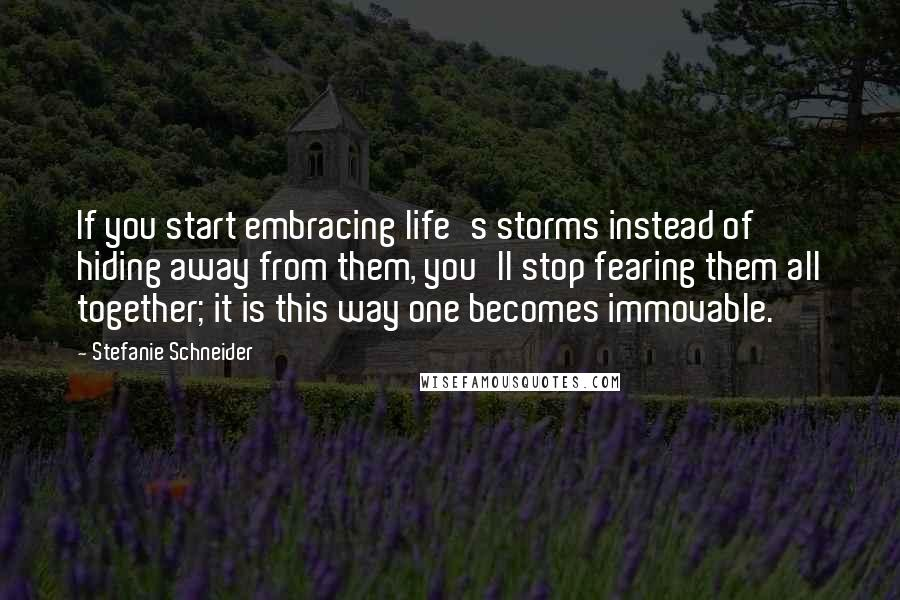 Stefanie Schneider quotes: If you start embracing life's storms instead of hiding away from them, you'll stop fearing them all together; it is this way one becomes immovable.