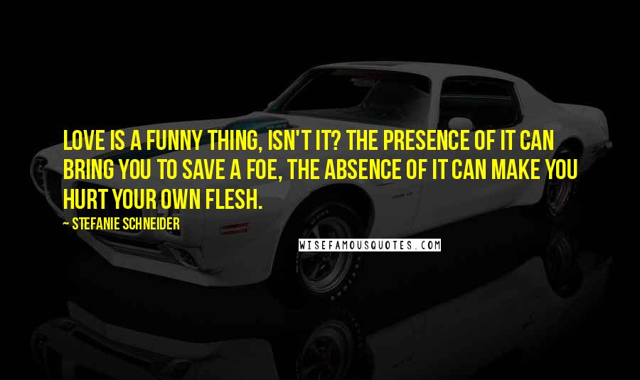 Stefanie Schneider quotes: Love is a funny thing, isn't it? The presence of it can bring you to save a foe, the absence of it can make you hurt your own flesh.