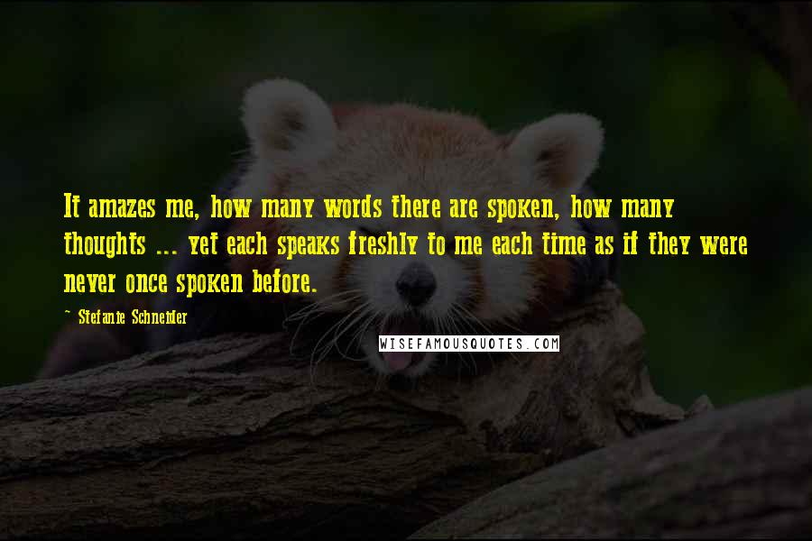 Stefanie Schneider quotes: It amazes me, how many words there are spoken, how many thoughts ... yet each speaks freshly to me each time as if they were never once spoken before.