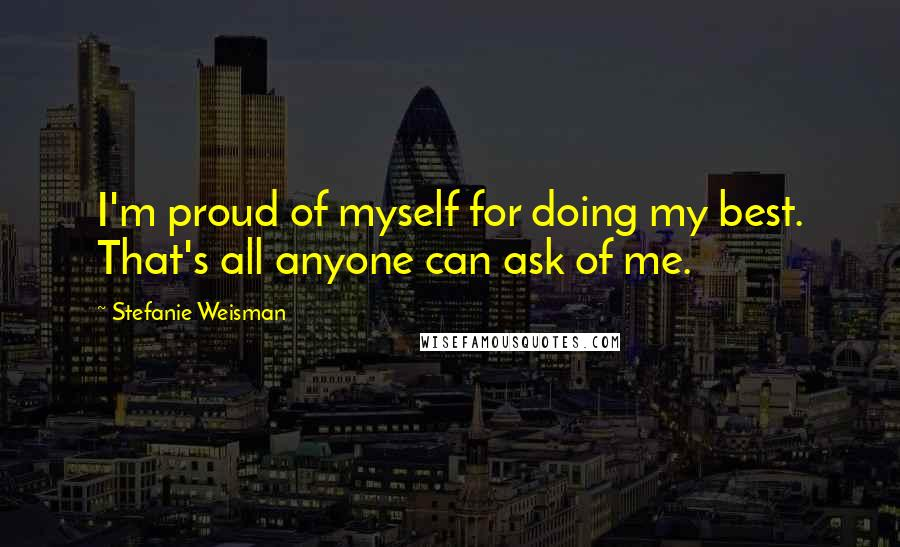 Stefanie Weisman quotes: I'm proud of myself for doing my best. That's all anyone can ask of me.